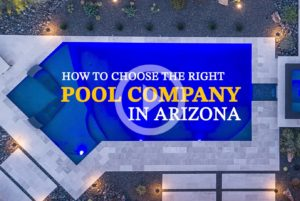 How To Choose The Right Pool Company In Arizona